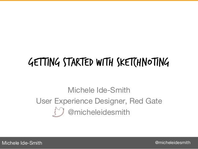 Michele Ide-Smith @micheleidesmithGETTING STARTED WITH SKETCHNOTINGMichele Ide-SmithUser Experience Designer, Red Gate@mic...