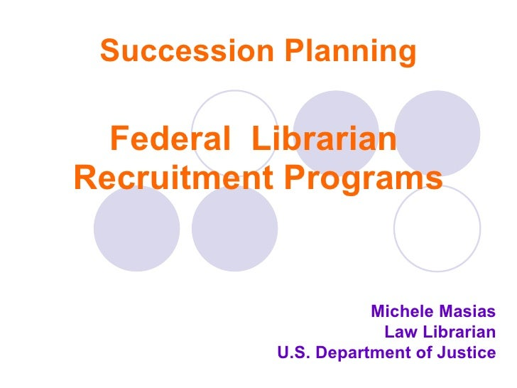 Succession Planning Federal  Librarian  Recruitment Programs Michele Masias Law Librarian U.S. Department of Justice
