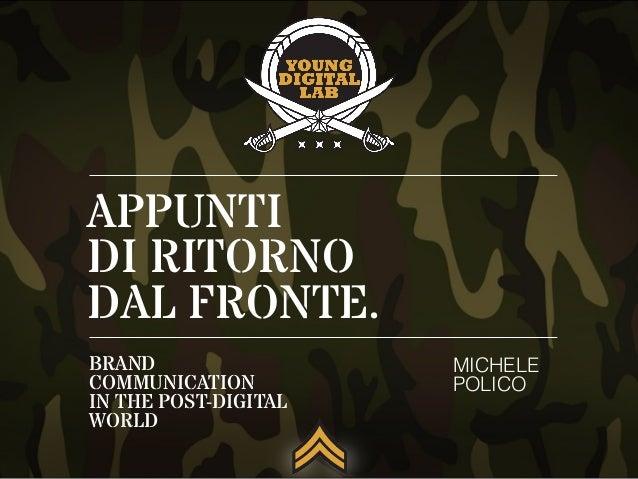 APPUNTI DI RITORNO DAL FRONTE. MICHELE POLICO BRAND COMMUNICATION IN THE POST-DIGITAL WORLD