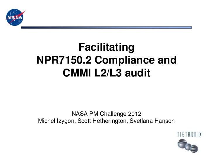 FacilitatingNPR7150.2 Compliance and    CMMI L2/L3 audit            NASA PM Challenge 2012Michel Izygon, Scott Hetheringto...