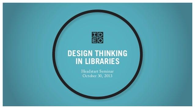 DESIGN THINKING IN LIBRARIES Headstart Seminar October 30, 2013