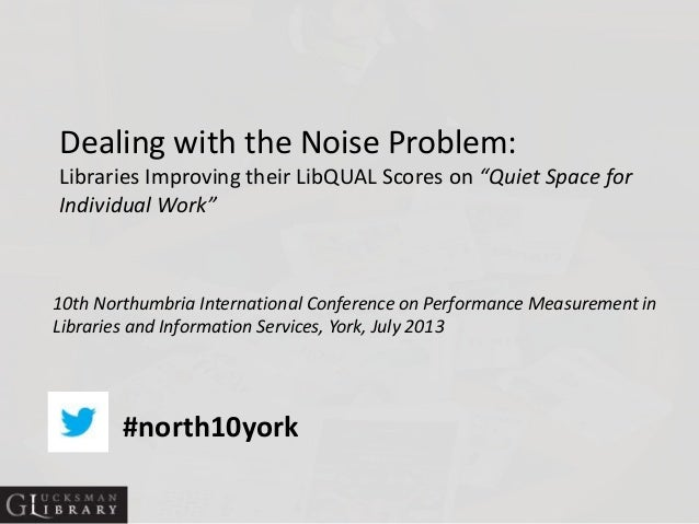 """Dealing with the Noise Problem: Libraries Improving their LibQUAL Scores on """"Quiet Space for Individual Work"""" 10th Northum..."""