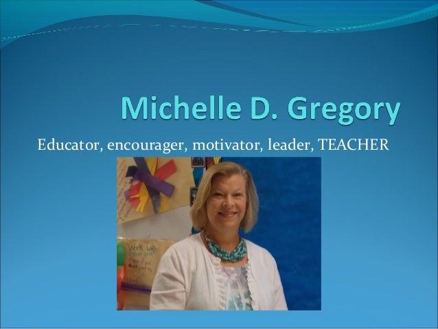 Educator, encourager, motivator, leader, TEACHER