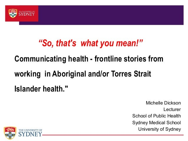So, that's what you mean! Communicating health: Frontline stories from working in Aboriginal and/orTorres Strait Islander health. Ms Michelle Dickson