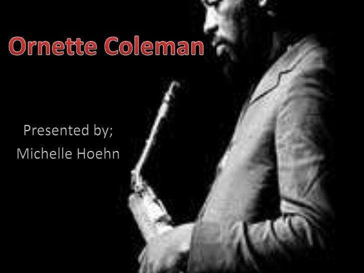 Ornette Coleman<br />Presented by;<br />Michelle Hoehn<br />