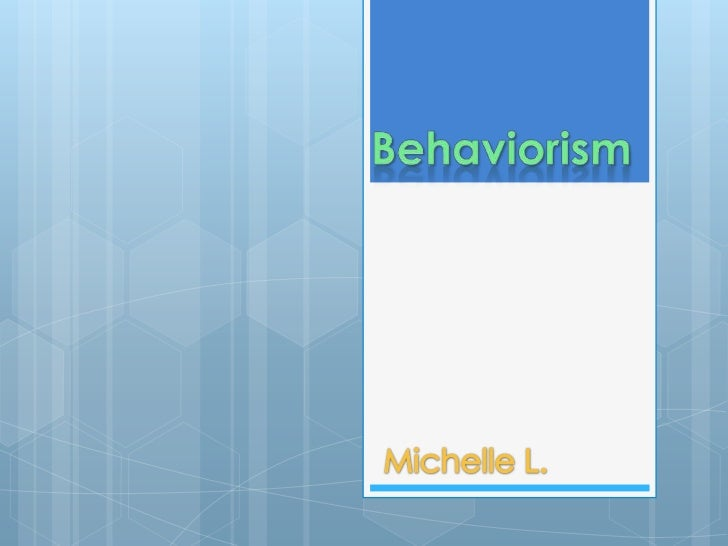  What   is Behaviorism? Who   are the Theorists of Behaviorism? How   is it Used/Observed in the Classroom? My   Class...