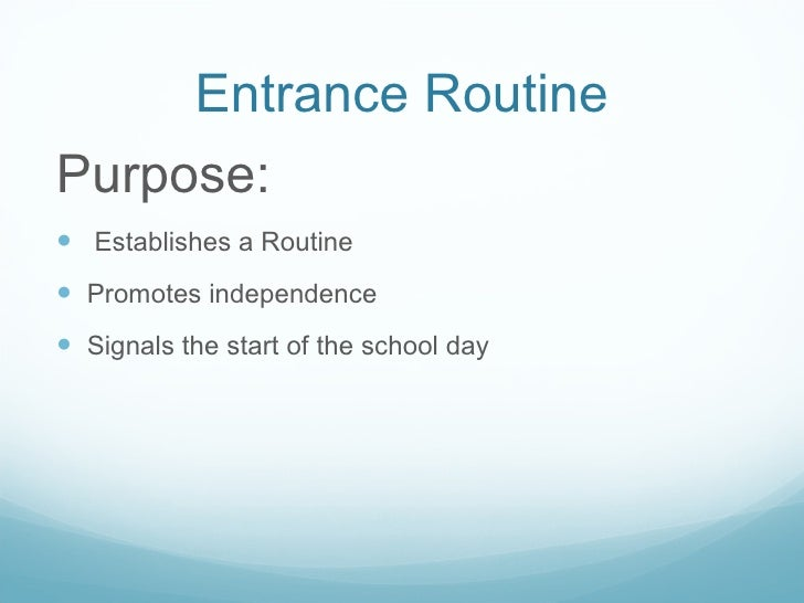 Entrance Routine <ul><li>Purpose: </li></ul><ul><li>Establishes a Routine </li></ul><ul><li>Promotes independence </li></u...