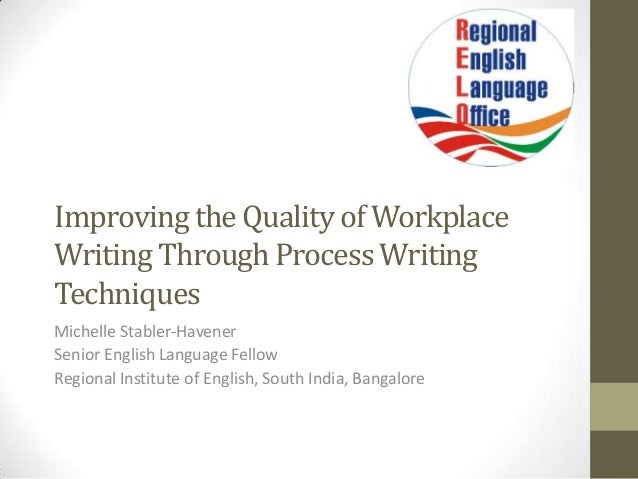 Improving the Quality of Workplace Writing Through Process Writing Techniques Michelle Stabler-Havener Senior English Lang...