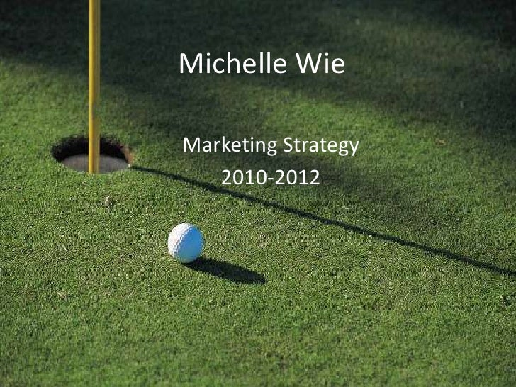 Michelle Wie<br />Marketing Strategy <br />2010-2012<br />