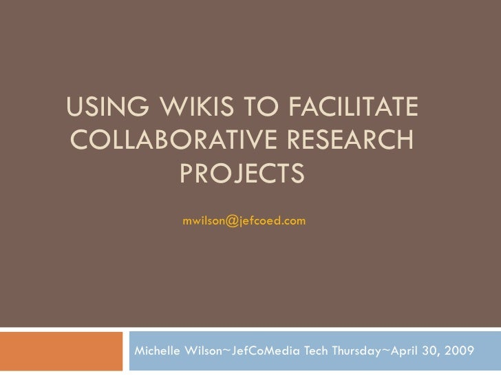 USING WIKIS TO FACILITATE COLLABORATIVE RESEARCH PROJECTS Michelle Wilson~JefCoMedia Tech Thursday~April 30, 2009 [email_a...