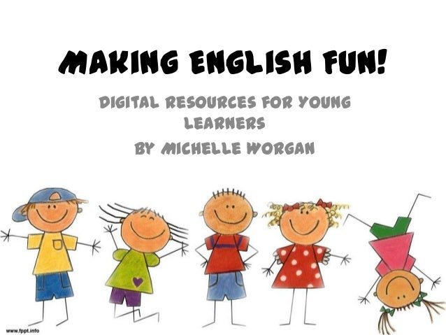 Making English Fun! Digital Resources for Young Learners By Michelle Worgan