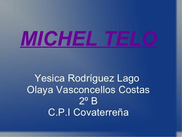 MICHEL TELO Yesica Rodríguez Lago  Olaya Vasconcellos Costas 2º B C.P.I Covaterreña