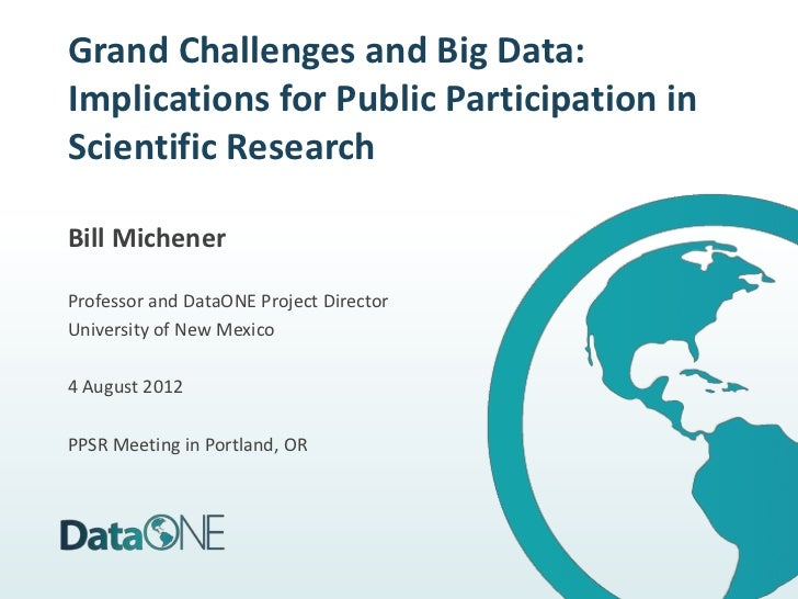 Grand Challenges and Big Data:Implications for Public Participation inScientific ResearchBill MichenerProfessor and DataON...