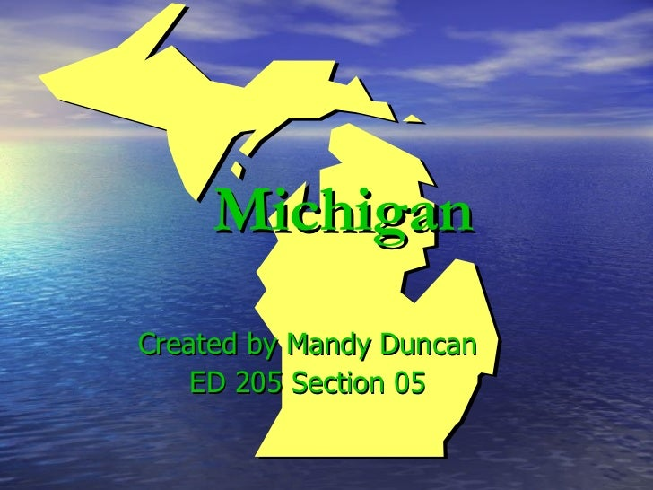 Michigan Created by Mandy Duncan ED 205 Section 05