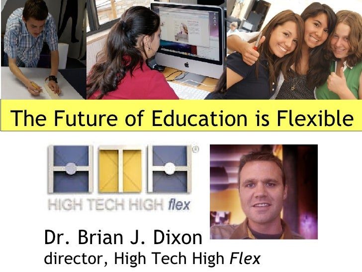 The Future of Education is Flexible Dr. Brian J. Dixon director, High Tech High  Flex