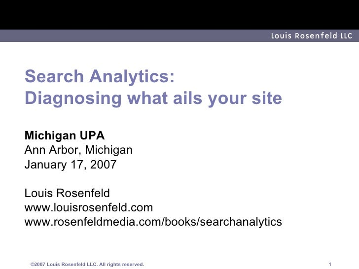 Search Analytics: Diagnosing what ails your site Michigan UPA Ann Arbor, Michigan January 17, 2007 Louis Rosenfeld www.lou...