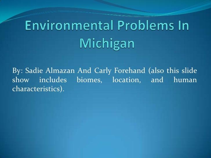 Environmental Problems In Michigan<br />By: Sadie Almazan And Carly Forehand (also this slide show includes biomes, locati...