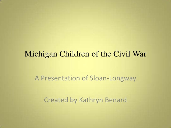 Michigan Children of the Civil War<br />A Presentation of Sloan-Longway<br />Created by Kathryn Benard<br />