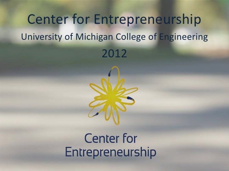Center for EntrepreneurshipUniversity of Michigan College of Engineering                   2012