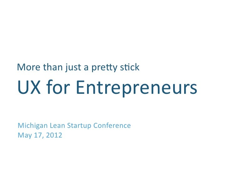 More	  than	  just	  a	  pre.y	  s0ck      	  UX	  for	  Entrepreneurs	  Michigan	  Lean	  Startup	  Conference	  May	  17...