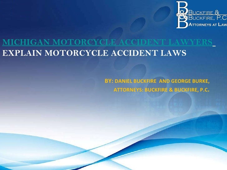 MICHIGAN MOTORCYCLE ACCIDENT LAWYERS   EXPLAIN MOTORCYCLE ACCIDENT LAWS     BY:  DANIEL BUCKFIRE  AND GEORGE BURKE, ATTORN...