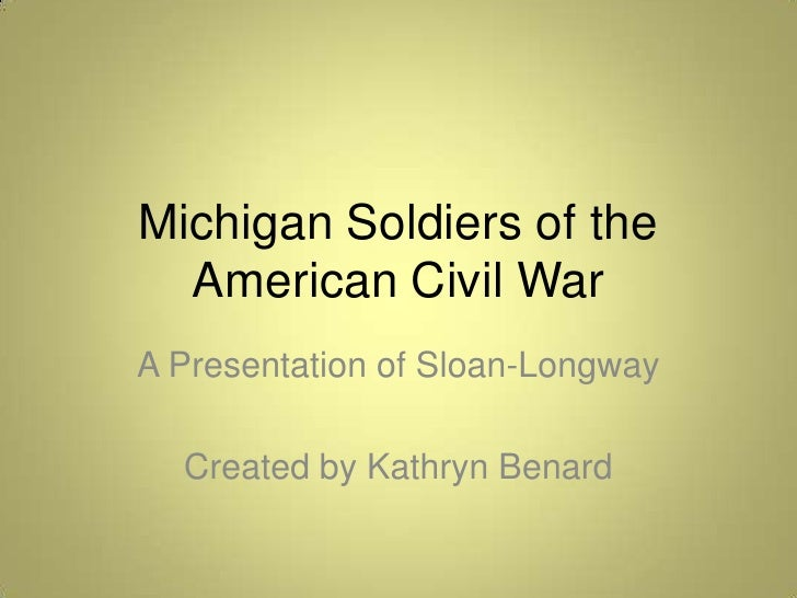 Michigan Soldiers of the American Civil War<br />A Presentation of Sloan-Longway<br />Created by Kathryn Benard<br />
