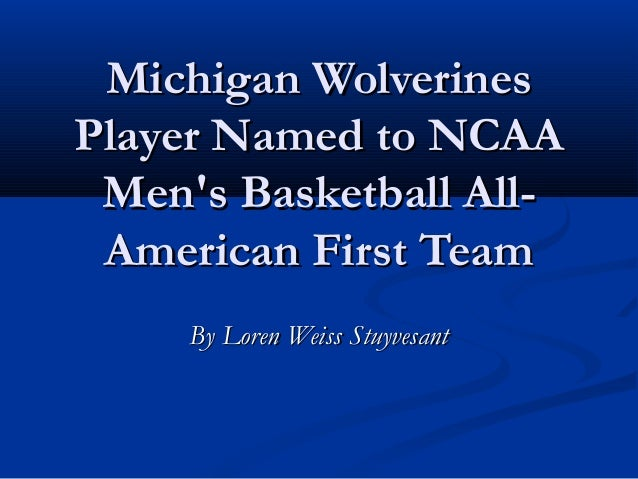 Michigan WolverinesPlayer Named to NCAA Mens Basketball All- American First Team     By Loren Weiss Stuyvesant