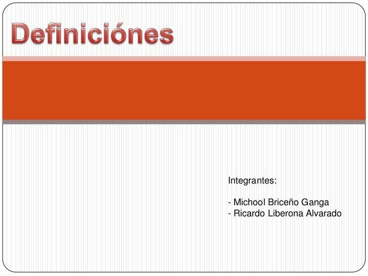 Definiciónes<br />Integrantes:<br />- Michool Briceño Ganga<br />- Ricardo Liberona Alvarado<br />