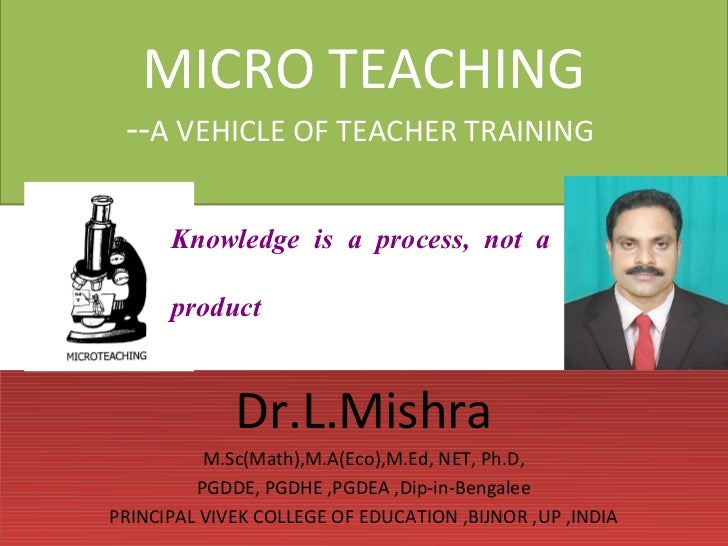MICRO TEACHING --A VEHICLE OF TEACHER TRAINING      Knowledge is a process, not a      product             Dr.L.Mishra    ...