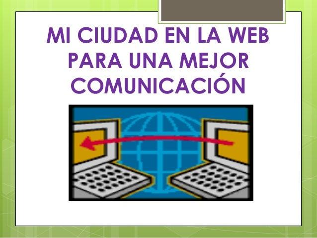 MI CIUDAD EN LA WEB PARA UNA MEJOR COMUNICACIÓN