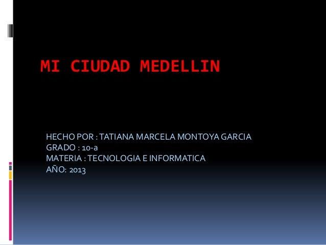 MI CIUDAD MEDELLINHECHO POR :TATIANA MARCELA MONTOYAGARCIAGRADO : 10-aMATERIA :TECNOLOGIA E INFORMATICAAÑO: 2013