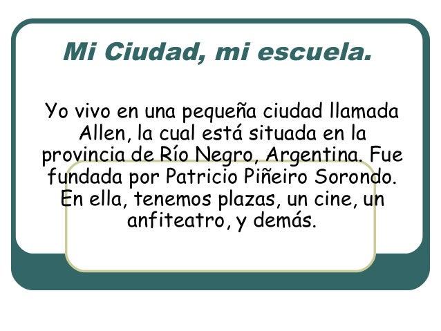 Mi Ciudad, mi escuela. Yo vivo en una pequeña ciudad llamada Allen, la cual está situada en la provincia de Río Negro, Arg...