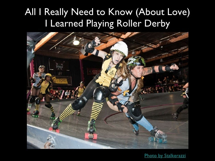 <ul><li>All I Really Need to Know (About Love) </li></ul><ul><li>I Learned Playing Roller Derby </li></ul>Photo by Stalker...