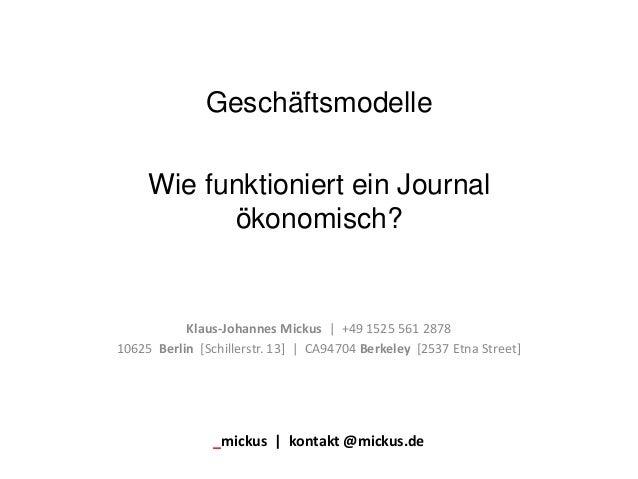 Geschäftsmodelle Wie funktioniert ein Journal ökonomisch? Klaus-Johannes Mickus   +49 1525 561 2878 10625 Berlin [Schiller...