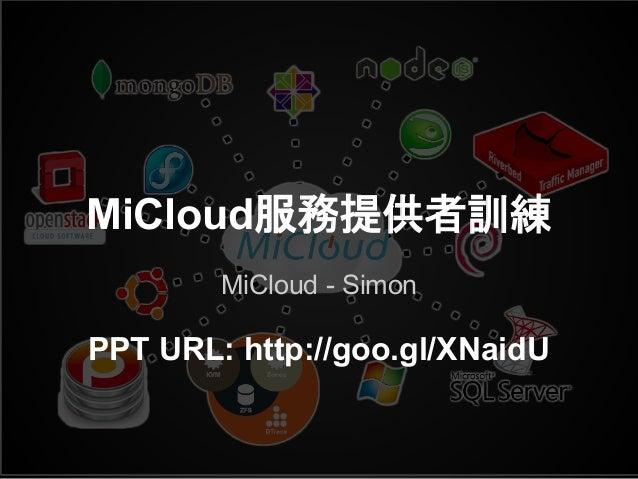 MiCloud服務提供者訓練 MiCloud - Simon PPT URL: http://goo.gl/XNaidU