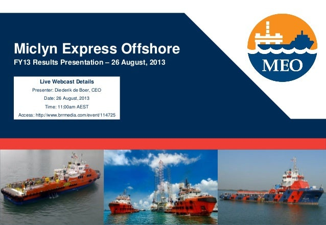 Miclyn Express Offshore FY13 Results Presentation – 26 August, 2013 Live Webcast Details Presenter: Diederik de Boer, CEO ...