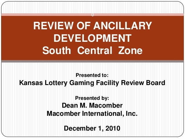 0 Presented to: Kansas Lottery Gaming Facility Review Board Presented by: Dean M. Macomber Macomber International, Inc. De...