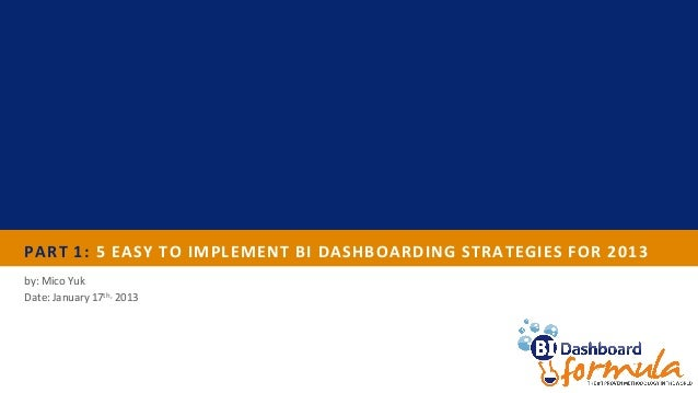 PART 1: 5 EASY TO IMPLEMENT BI DASHBOARDING STRATEGIES FOR 2013by: Mico YukDate: January 17th, 2013