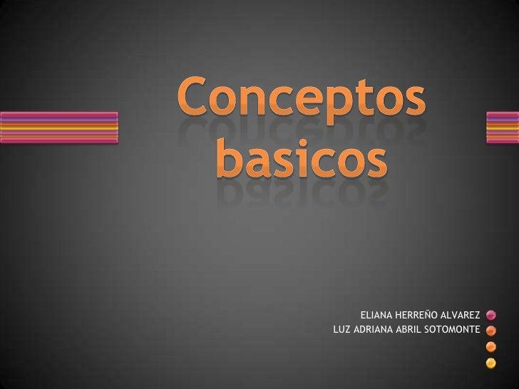 Conceptos basicos<br />ELIANA HERREÑO ALVAREZ<br />LUZ ADRIANA ABRIL SOTOMONTE<br />
