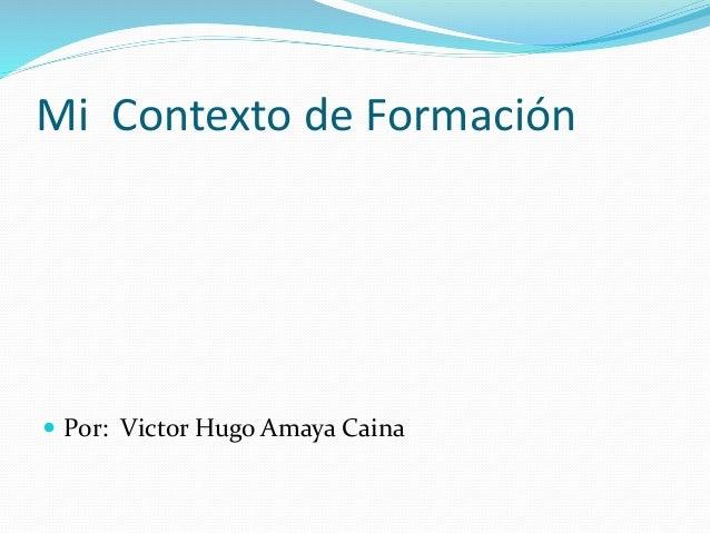 Mi Contexto de Formación   Por: Victor Hugo Amaya Caina