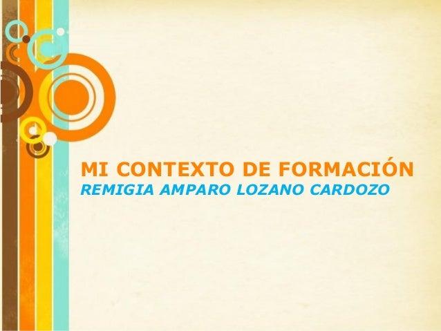 Page 1 MI CONTEXTO DE FORMACIÓN REMIGIA AMPARO LOZANO CARDOZO