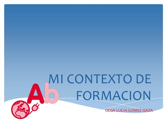MI CONTEXTO DE  FORMACION  OLGA LUCIA GOMEZ ISAZA