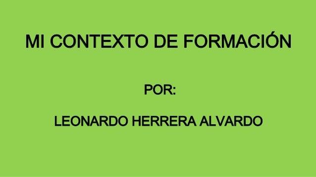 MI CONTEXTO DE FORMACIÓN  POR:  LEONARDO HERRERA ALVARDO
