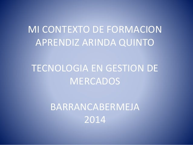 MI CONTEXTO DE FORMACION  APRENDIZ ARINDA QUINTO  TECNOLOGIA EN GESTION DE  MERCADOS  BARRANCABERMEJA  2014
