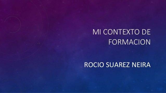 MI CONTEXTO DE  FORMACION  ROCIO SUAREZ NEIRA