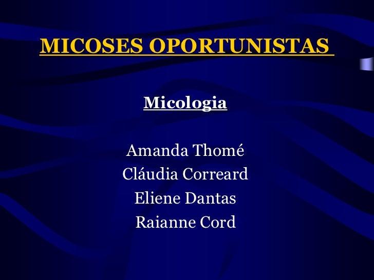 MICOSES OPORTUNISTAS<br />Micologia<br />Amanda Thomé<br />Cláudia Correard<br />ElieneDantas<br />Raianne Cord<br />