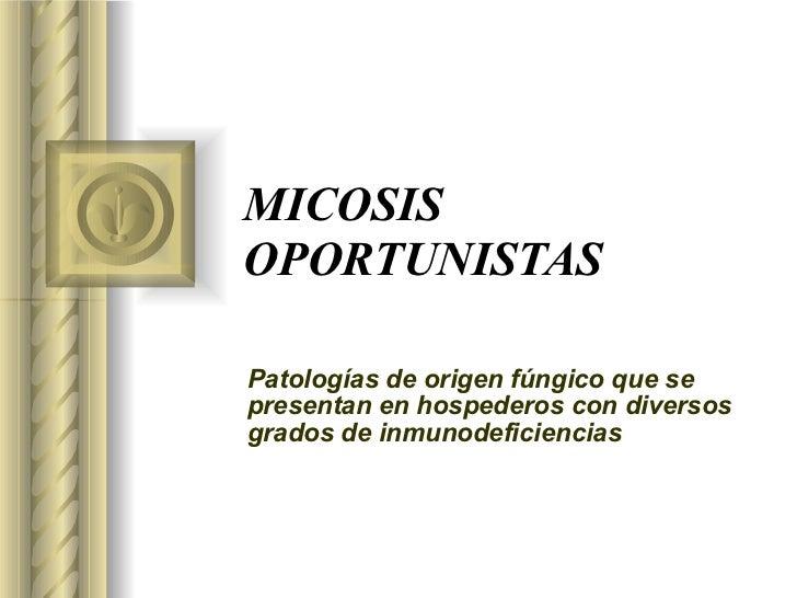 MICOSIS OPORTUNISTAS Patologías de origen fúngico que se presentan en hospederos con diversos grados de inmunodeficiencias