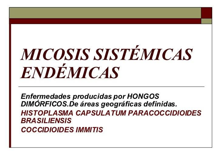 MICOSIS SISTÉMICAS ENDÉMICAS Enfermedades producidas por HONGOS DIMÓRFICOS.De áreas geográficas definidas. HISTOPLASMA CAP...
