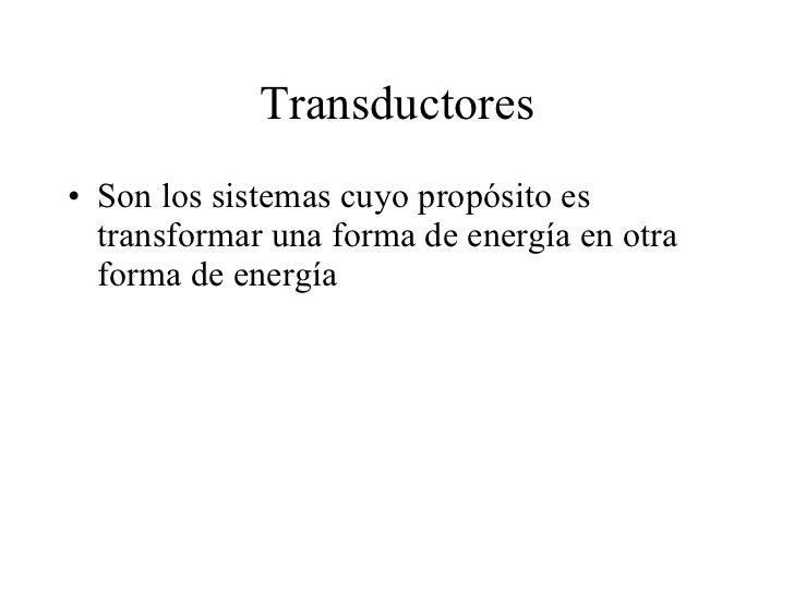 Transductores <ul><li>Son los sistemas cuyo propósito es transformar una forma de energía en otra forma de energía </li></ul>
