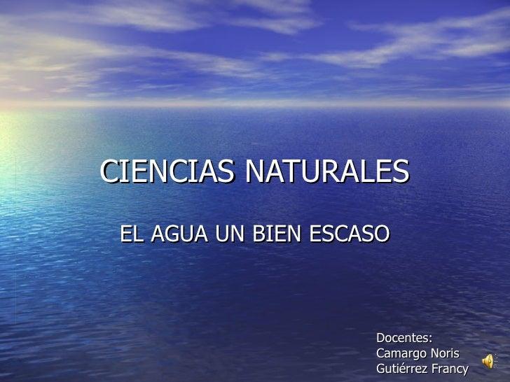 CIENCIAS NATURALES EL AGUA UN BIEN ESCASO Docentes: Camargo Noris Gutiérrez Francy